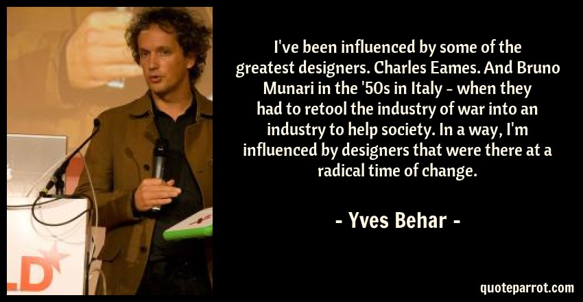 Yves Behar Quote: I've been influenced by some of the greatest designers. Charles Eames. And Bruno Munari in the '50s in Italy - when they had to retool the industry of war into an industry to help society. In a way, I'm influenced by designers that were there at a radical time of change.