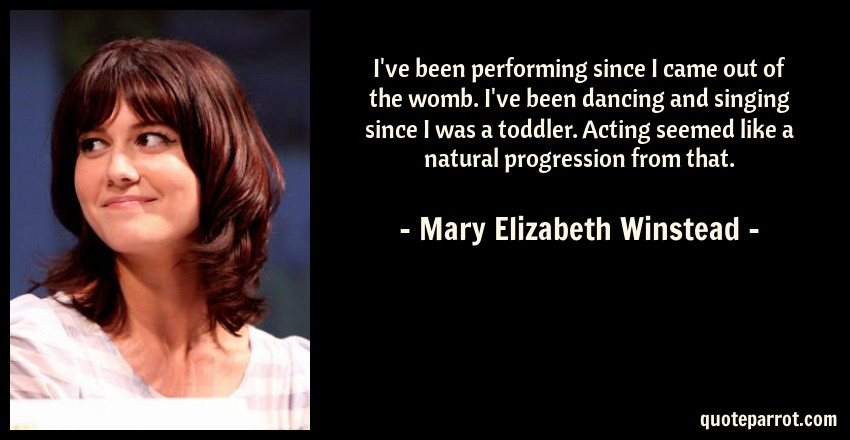 Mary Elizabeth Winstead Quote: I've been performing since I came out of the womb. I've been dancing and singing since I was a toddler. Acting seemed like a natural progression from that.