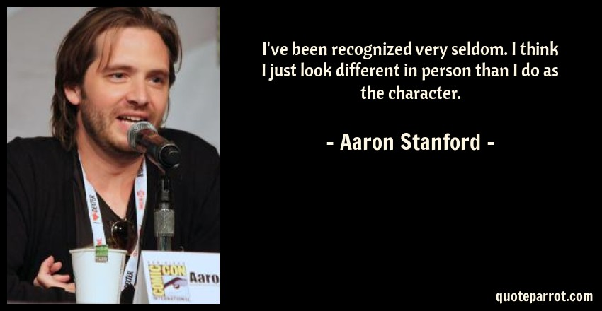 Aaron Stanford Quote: I've been recognized very seldom. I think I just look different in person than I do as the character.