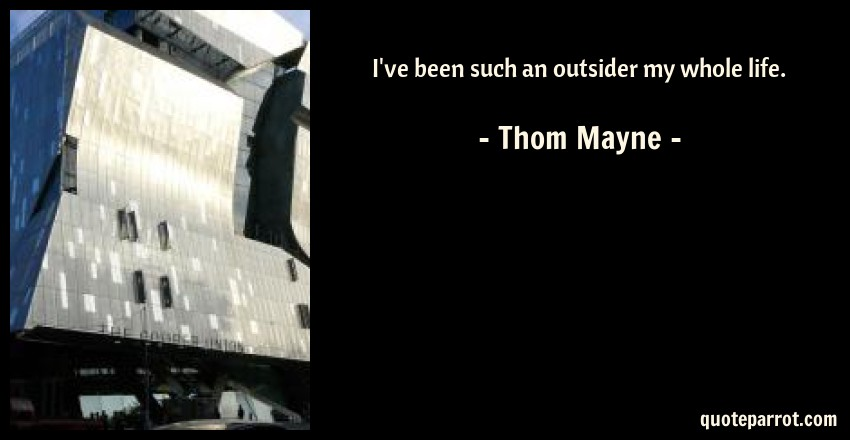 Thom Mayne Quote: I've been such an outsider my whole life.