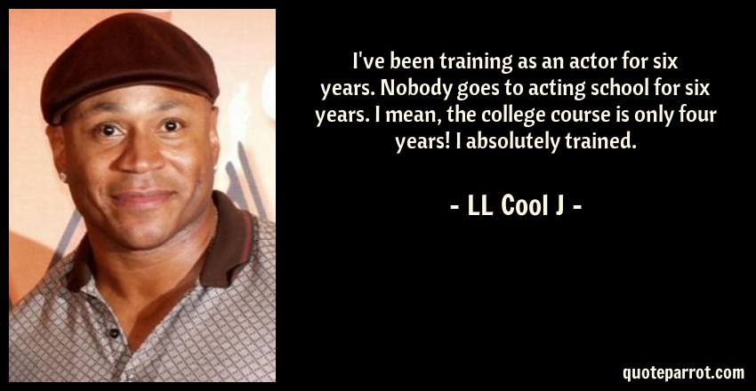 LL Cool J Quote: I've been training as an actor for six years. Nobody goes to acting school for six years. I mean, the college course is only four years! I absolutely trained.