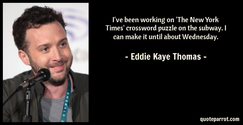 Eddie Kaye Thomas Quote: I've been working on 'The New York Times' crossword puzzle on the subway. I can make it until about Wednesday.