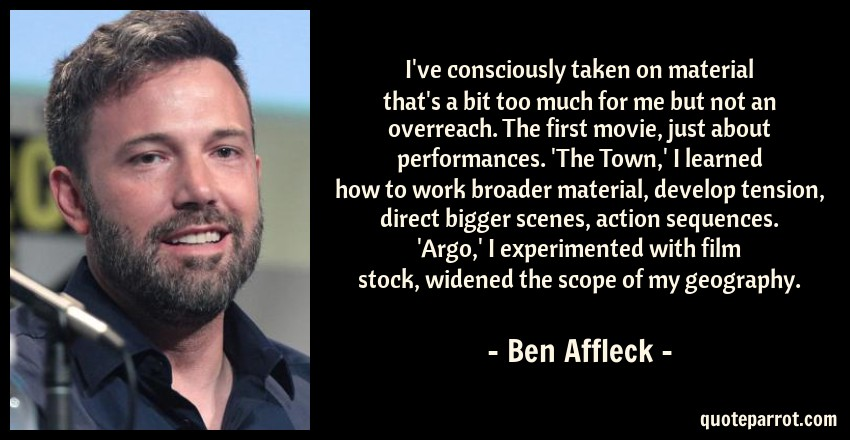 Ben Affleck Quote: I've consciously taken on material that's a bit too much for me but not an overreach. The first movie, just about performances. 'The Town,' I learned how to work broader material, develop tension, direct bigger scenes, action sequences. 'Argo,' I experimented with film stock, widened the scope of my geography.