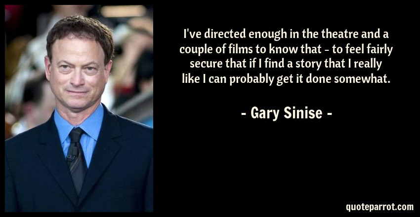 Gary Sinise Quote: I've directed enough in the theatre and a couple of films to know that - to feel fairly secure that if I find a story that I really like I can probably get it done somewhat.