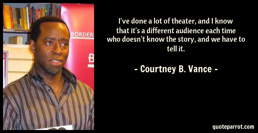 Courtney B. Vance Quote: I've done a lot of theater, and I know that it's a different audience each time who doesn't know the story, and we have to tell it.