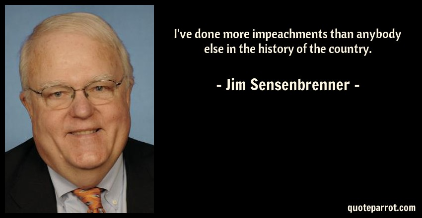 Jim Sensenbrenner Quote: I've done more impeachments than anybody else in the history of the country.