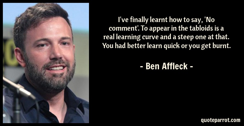 Ben Affleck Quote: I've finally learnt how to say, 'No comment'. To appear in the tabloids is a real learning curve and a steep one at that. You had better learn quick or you get burnt.