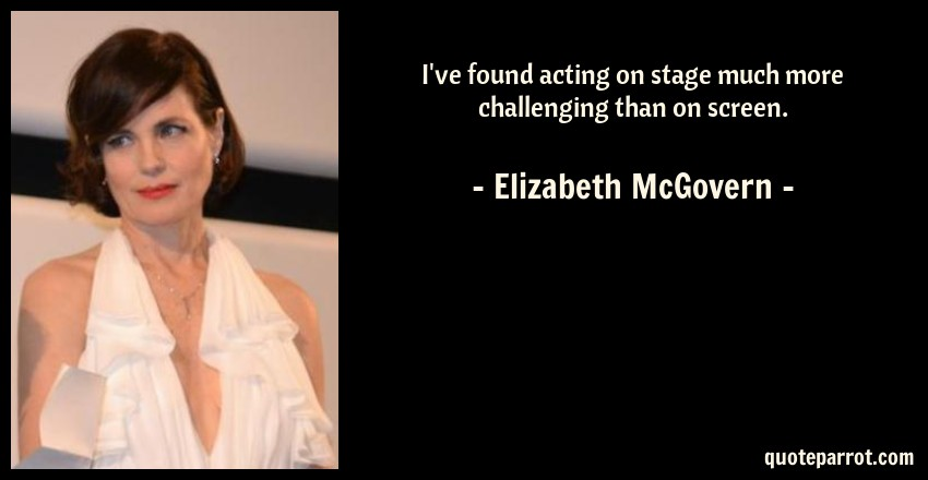 Elizabeth McGovern Quote: I've found acting on stage much more challenging than on screen.