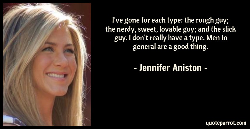 Jennifer Aniston Quote: I've gone for each type: the rough guy; the nerdy, sweet, lovable guy; and the slick guy. I don't really have a type. Men in general are a good thing.