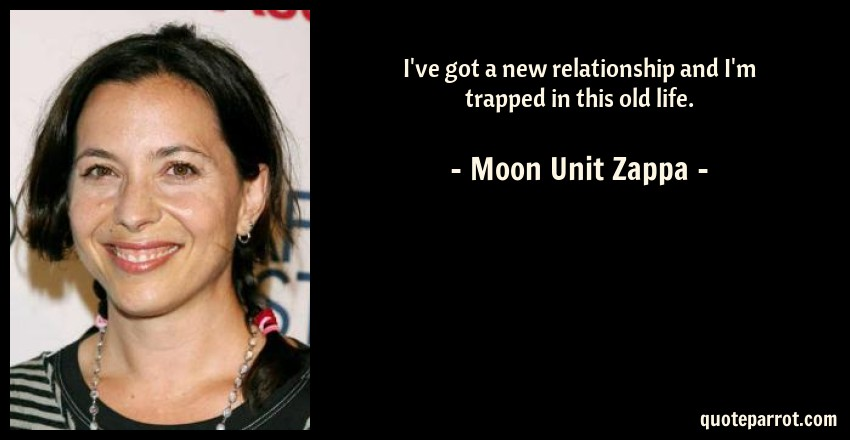 Moon Unit Zappa Quote: I've got a new relationship and I'm trapped in this old life.
