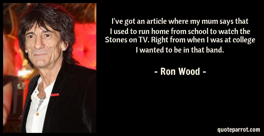 Ron Wood Quote: I've got an article where my mum says that I used to run home from school to watch the Stones on TV. Right from when I was at college I wanted to be in that band.