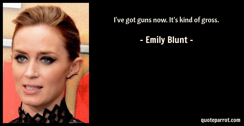 Emily Blunt Quote: I've got guns now. It's kind of gross.