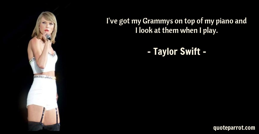 Taylor Swift Quote: I've got my Grammys on top of my piano and I look at them when I play.