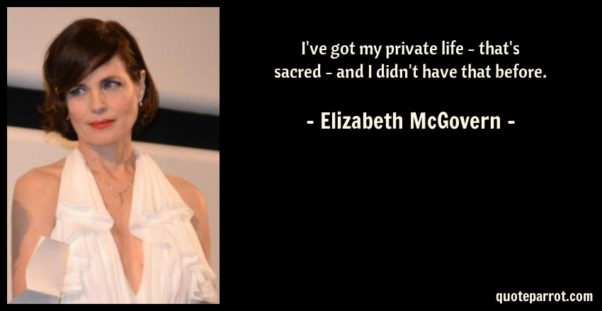 Elizabeth McGovern Quote: I've got my private life - that's sacred - and I didn't have that before.