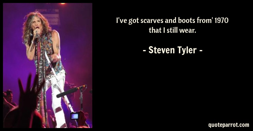 Steven Tyler Quote: I've got scarves and boots from' 1970 that I still wear.
