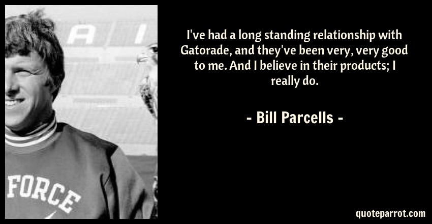 Bill Parcells Quote: I've had a long standing relationship with Gatorade, and they've been very, very good to me. And I believe in their products; I really do.