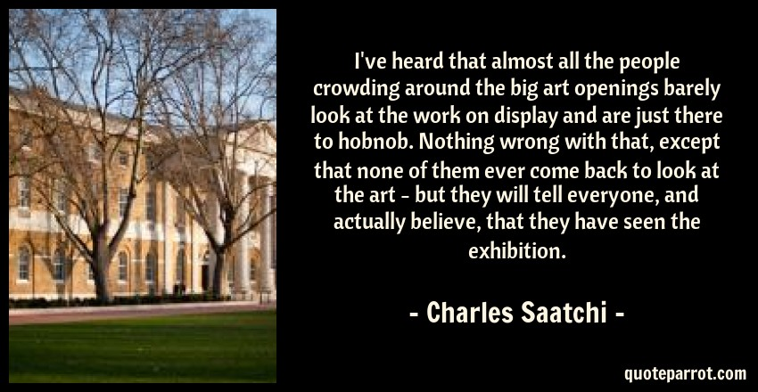 Charles Saatchi Quote: I've heard that almost all the people crowding around the big art openings barely look at the work on display and are just there to hobnob. Nothing wrong with that, except that none of them ever come back to look at the art - but they will tell everyone, and actually believe, that they have seen the exhibition.