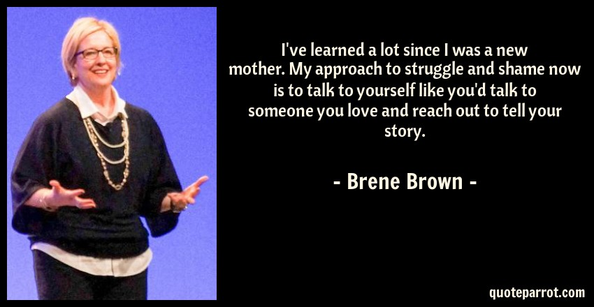 Brene Brown Quote: I've learned a lot since I was a new mother. My approach to struggle and shame now is to talk to yourself like you'd talk to someone you love and reach out to tell your story.