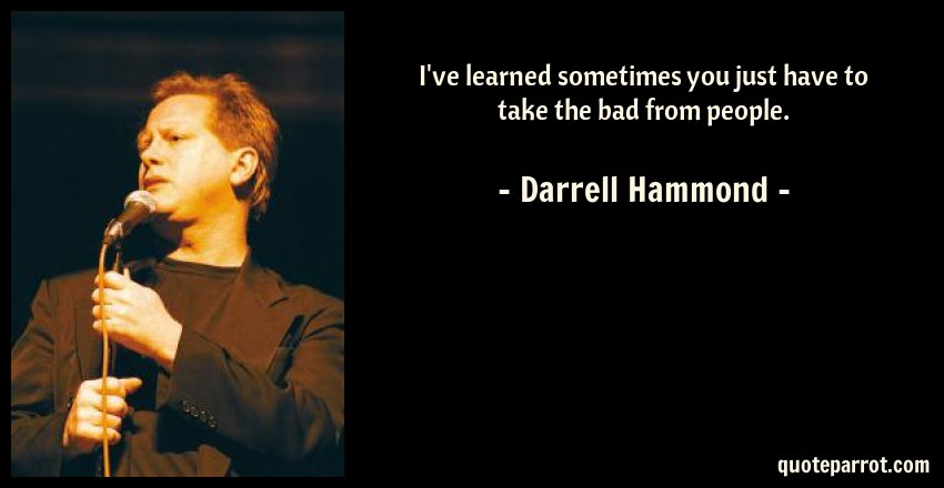 Darrell Hammond Quote: I've learned sometimes you just have to take the bad from people.