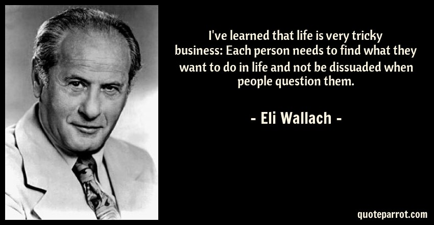 Eli Wallach Quote: I've learned that life is very tricky business: Each person needs to find what they want to do in life and not be dissuaded when people question them.