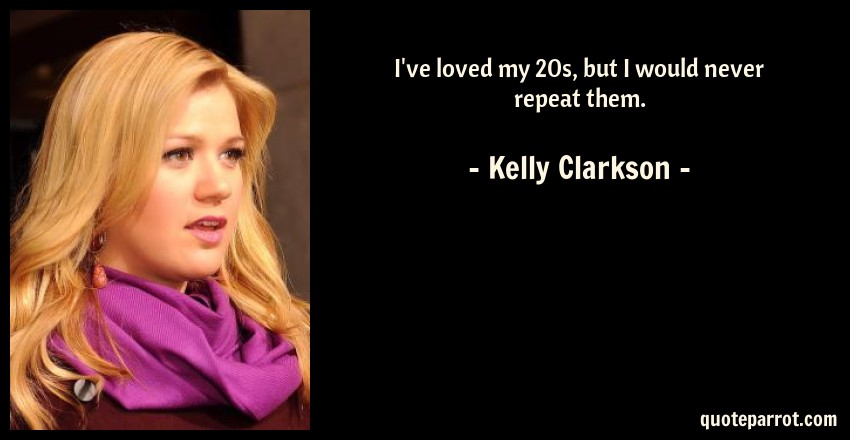 Kelly Clarkson Quote: I've loved my 20s, but I would never repeat them.