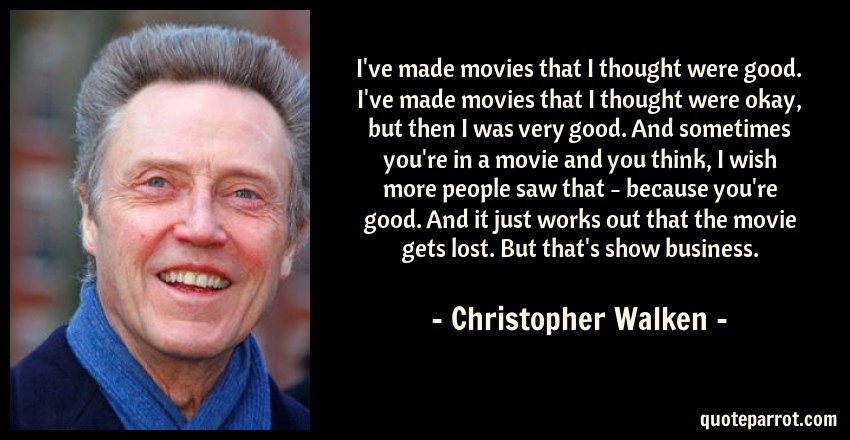Christopher Walken Quote: I've made movies that I thought were good. I've made movies that I thought were okay, but then I was very good. And sometimes you're in a movie and you think, I wish more people saw that - because you're good. And it just works out that the movie gets lost. But that's show business.
