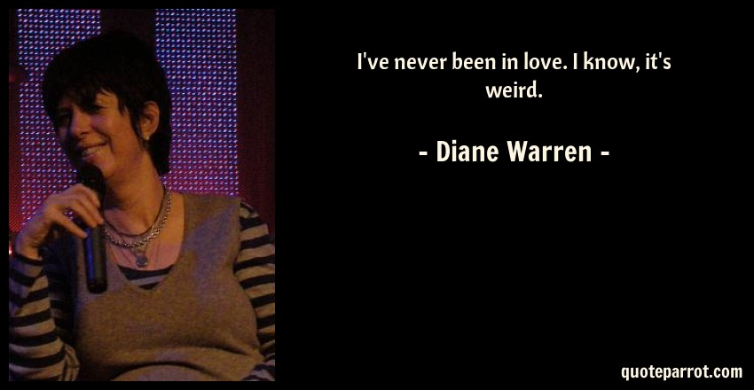 Diane Warren Quote: I've never been in love. I know, it's weird.