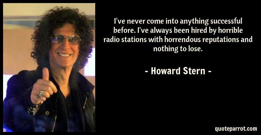 Howard Stern Quote: I've never come into anything successful before. I've always been hired by horrible radio stations with horrendous reputations and nothing to lose.