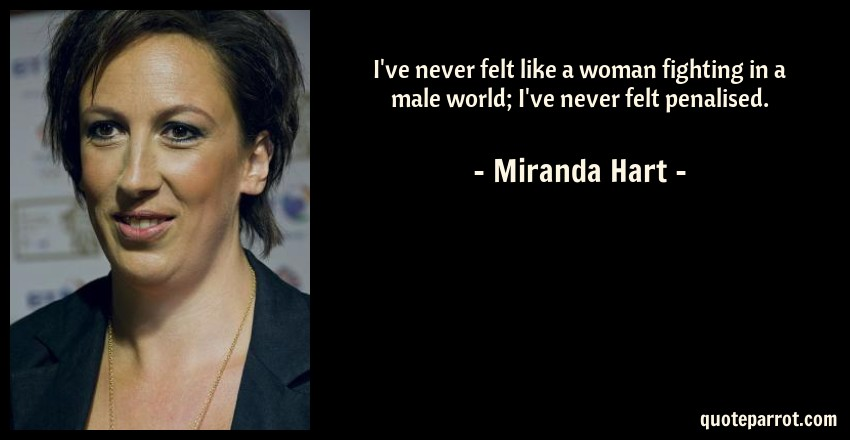Miranda Hart Quote: I've never felt like a woman fighting in a male world; I've never felt penalised.
