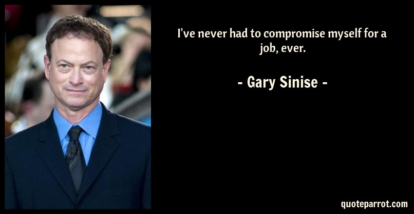 Gary Sinise Quote: I've never had to compromise myself for a job, ever.