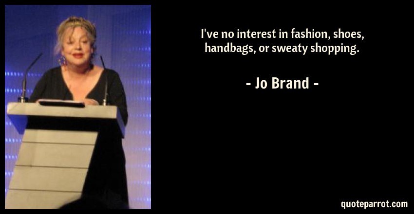 Jo Brand Quote: I've no interest in fashion, shoes, handbags, or sweaty shopping.