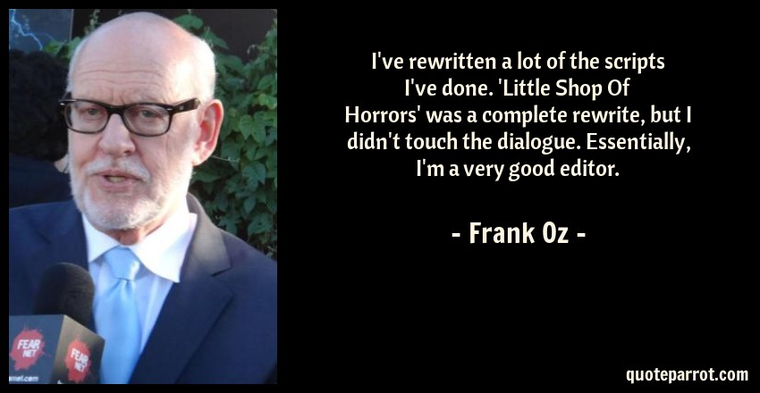 Frank Oz Quote: I've rewritten a lot of the scripts I've done. 'Little Shop Of Horrors' was a complete rewrite, but I didn't touch the dialogue. Essentially, I'm a very good editor.