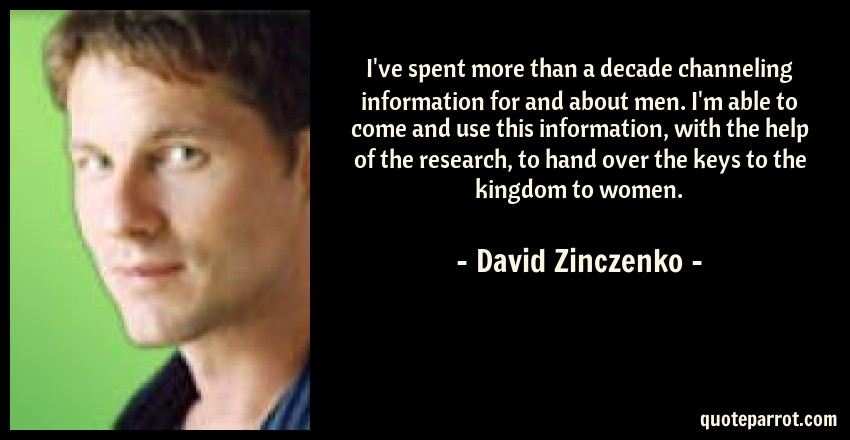 David Zinczenko Quote: I've spent more than a decade channeling information for and about men. I'm able to come and use this information, with the help of the research, to hand over the keys to the kingdom to women.