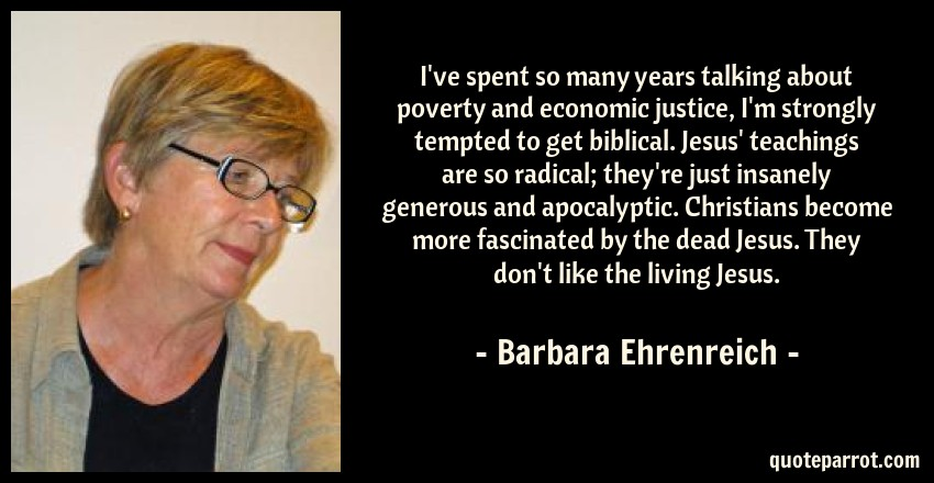 Barbara Ehrenreich Quote: I've spent so many years talking about poverty and economic justice, I'm strongly tempted to get biblical. Jesus' teachings are so radical; they're just insanely generous and apocalyptic. Christians become more fascinated by the dead Jesus. They don't like the living Jesus.