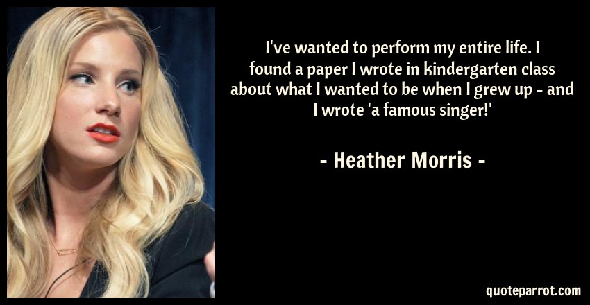 Heather Morris Quote: I've wanted to perform my entire life. I found a paper I wrote in kindergarten class about what I wanted to be when I grew up - and I wrote 'a famous singer!'