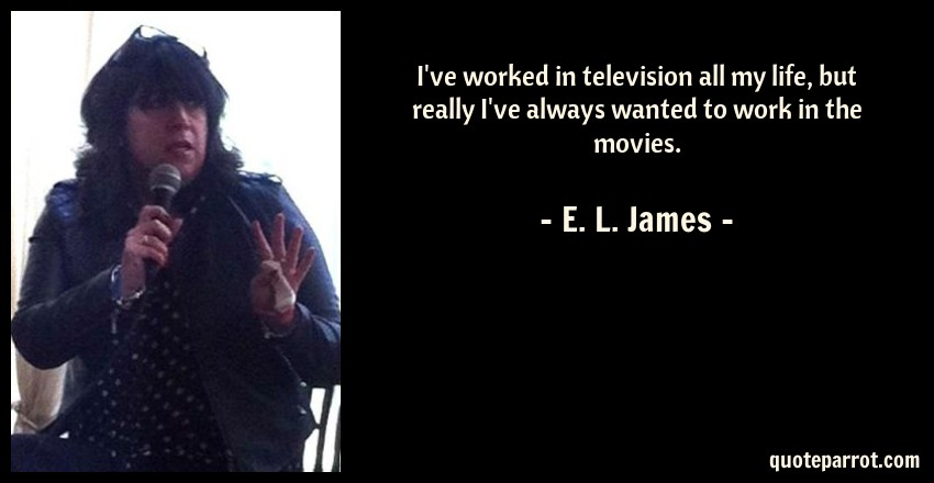 E. L. James Quote: I've worked in television all my life, but really I've always wanted to work in the movies.