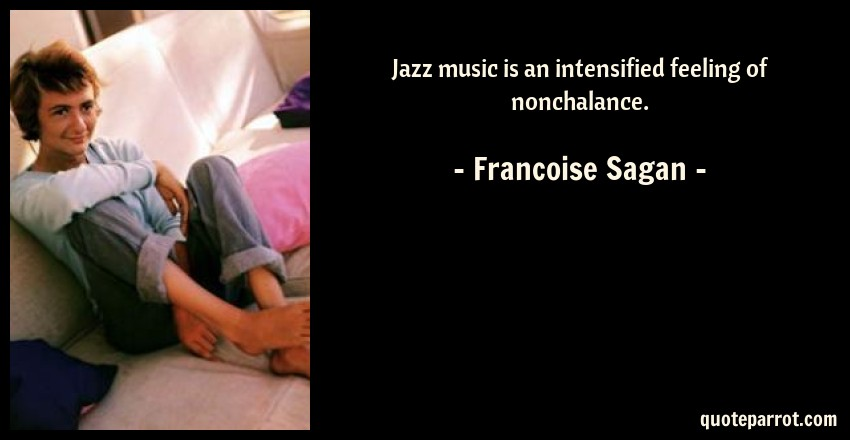 Francoise Sagan Quote: Jazz music is an intensified feeling of nonchalance.