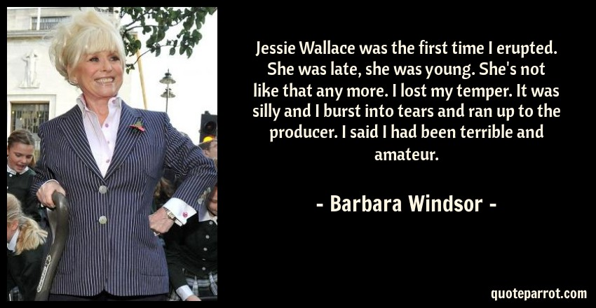 Barbara Windsor Quote: Jessie Wallace was the first time I erupted. She was late, she was young. She's not like that any more. I lost my temper. It was silly and I burst into tears and ran up to the producer. I said I had been terrible and amateur.