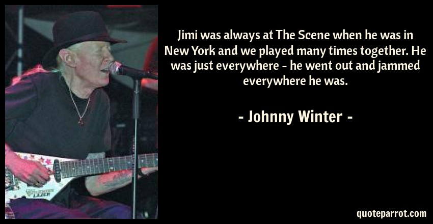 Johnny Winter Quote: Jimi was always at The Scene when he was in New York and we played many times together. He was just everywhere - he went out and jammed everywhere he was.