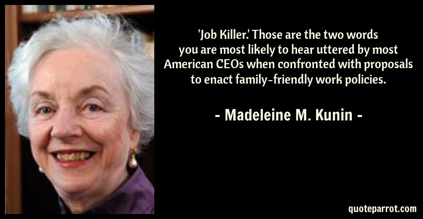 Madeleine M. Kunin Quote: 'Job Killer.' Those are the two words you are most likely to hear uttered by most American CEOs when confronted with proposals to enact family-friendly work policies.