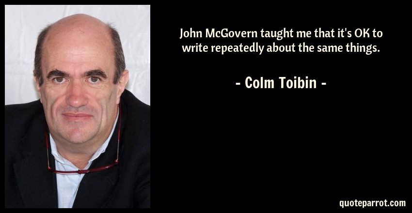 Colm Toibin Quote: John McGovern taught me that it's OK to write repeatedly about the same things.