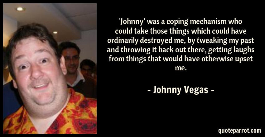 Johnny Vegas Quote: 'Johnny' was a coping mechanism who could take those things which could have ordinarily destroyed me, by tweaking my past and throwing it back out there, getting laughs from things that would have otherwise upset me.