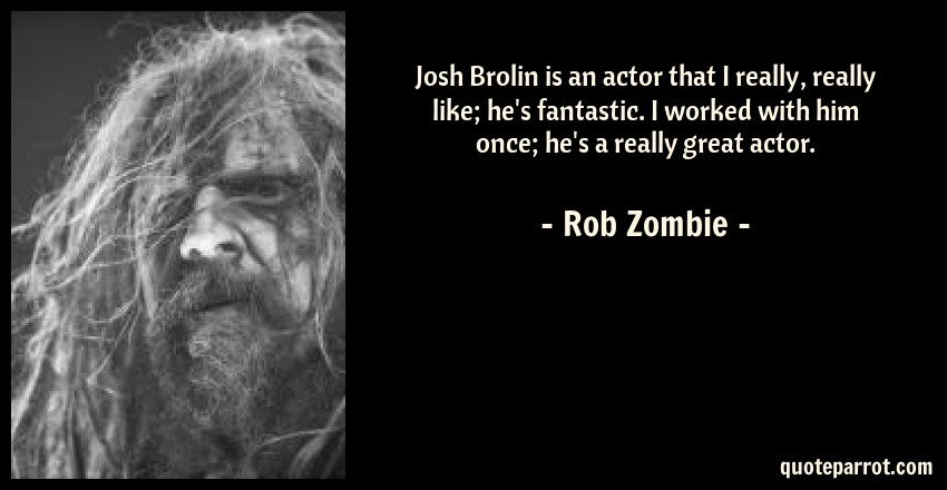 Rob Zombie Quote: Josh Brolin is an actor that I really, really like; he's fantastic. I worked with him once; he's a really great actor.