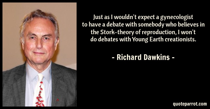 Richard Dawkins Quote: Just as I wouldn't expect a gynecologist to have a debate with somebody who believes in the Stork-theory of reproduction, I won't do debates with Young Earth creationists.