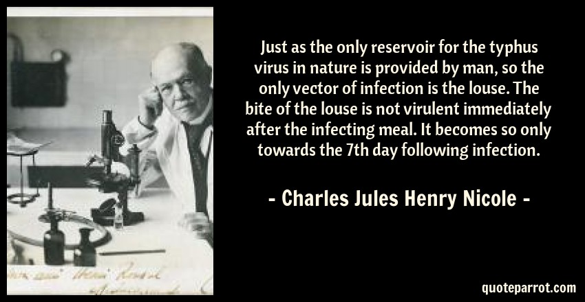 Charles Jules Henry Nicole Quote: Just as the only reservoir for the typhus virus in nature is provided by man, so the only vector of infection is the louse. The bite of the louse is not virulent immediately after the infecting meal. It becomes so only towards the 7th day following infection.