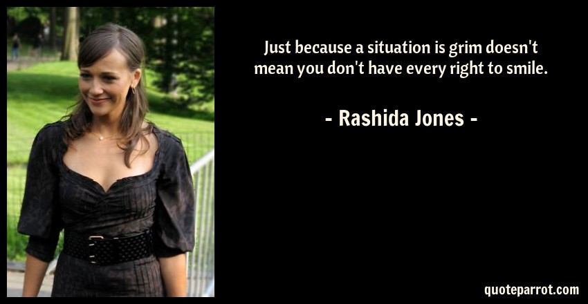 Rashida Jones Quote: Just because a situation is grim doesn't mean you don't have every right to smile.