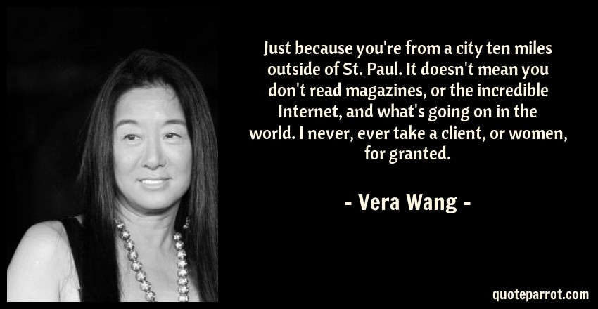 Vera Wang Quote: Just because you're from a city ten miles outside of St. Paul. It doesn't mean you don't read magazines, or the incredible Internet, and what's going on in the world. I never, ever take a client, or women, for granted.
