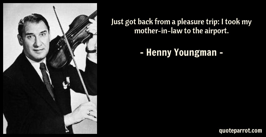 Henny Youngman Quote: Just got back from a pleasure trip: I took my mother-in-law to the airport.