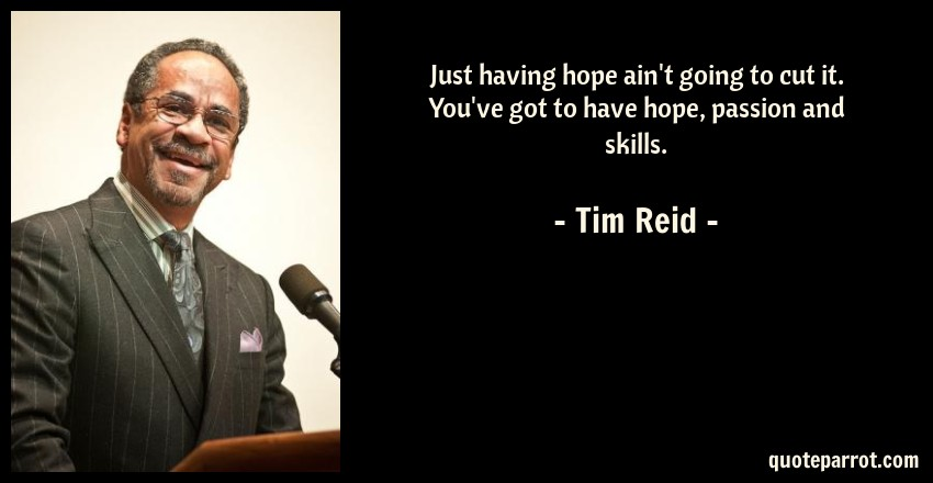 Tim Reid Quote: Just having hope ain't going to cut it. You've got to have hope, passion and skills.