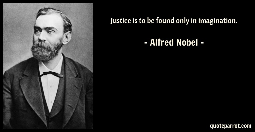 Alfred Nobel Quote: Justice is to be found only in imagination.